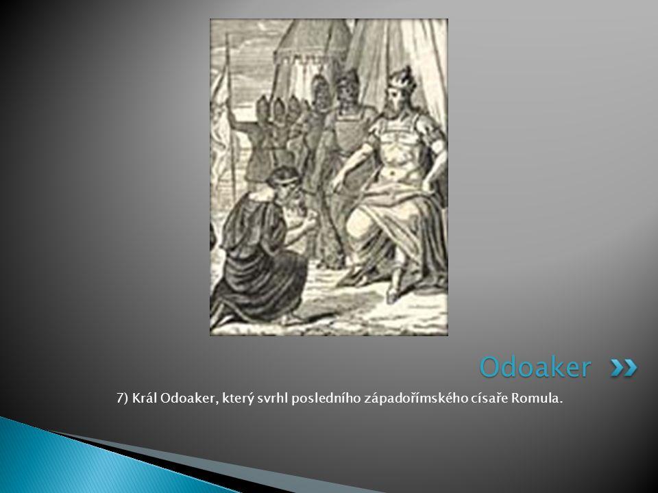 7) Král Odoaker, který svrhl posledního západořímského císaře Romula. Odoaker