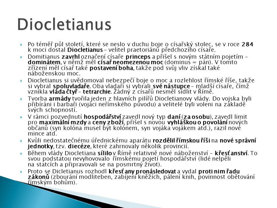 284 Diocletianus  Po téměř půl století, které se neslo v duchu boje o císařský stolec, se v roce 284 k moci dostal Diocletianus – velitel praetoriánů