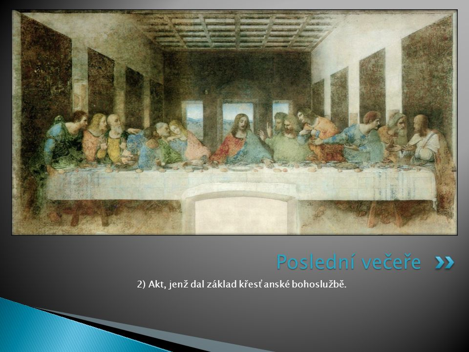 2) Akt, jenž dal základ křesťanské bohoslužbě. Poslední večeře