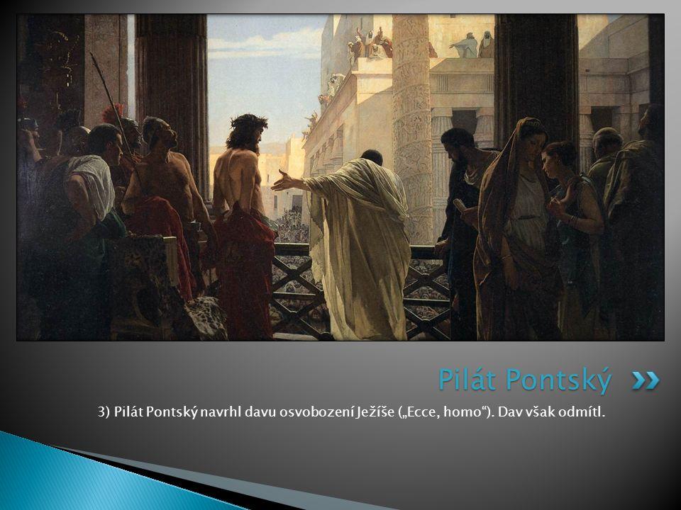 "3) Pilát Pontský navrhl davu osvobození Ježíše (""Ecce, homo""). Dav však odmítl. Pilát Pontský"