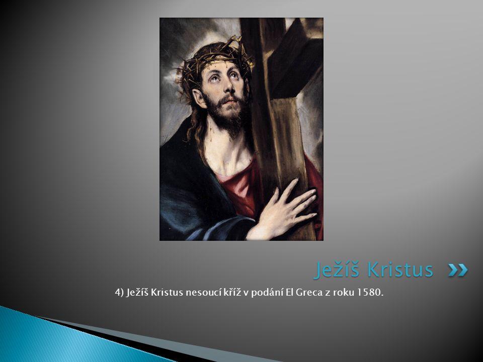 4) Ježíš Kristus nesoucí kříž v podání El Greca z roku 1580. Ježíš Kristus