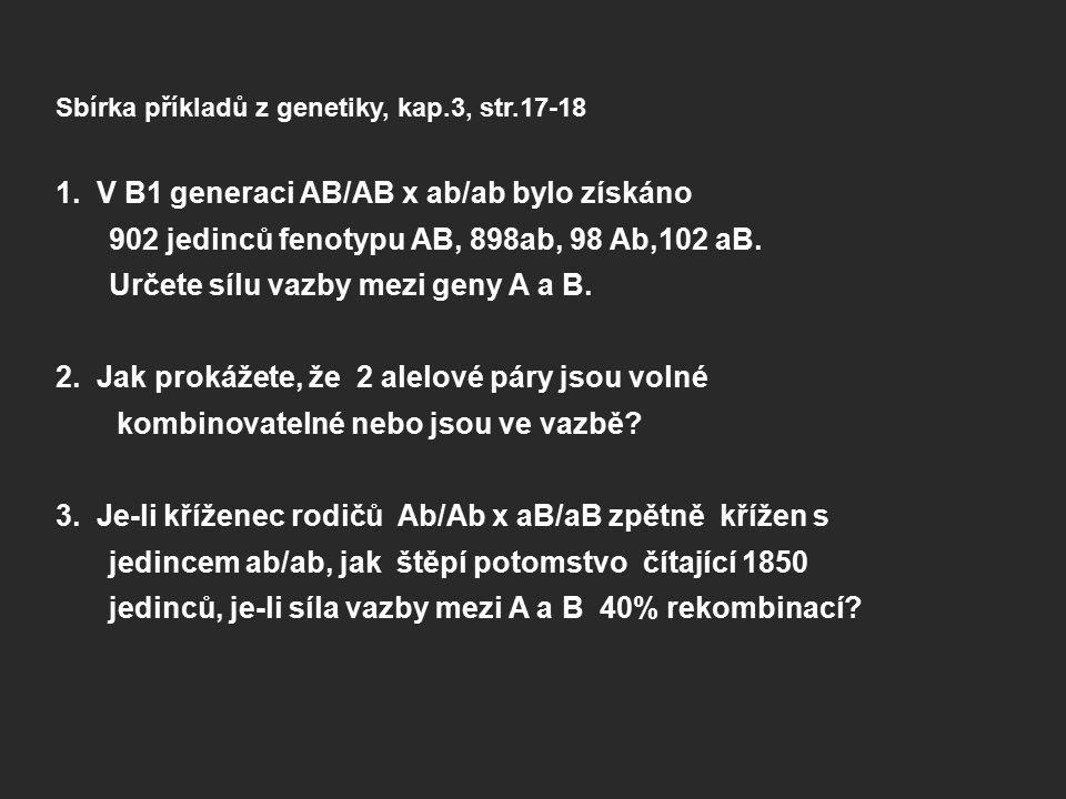 Sbírka příkladů z genetiky, kap.3, str.17-18 1. V B1 generaci AB/AB x ab/ab bylo získáno 902 jedinců fenotypu AB, 898ab, 98 Ab,102 aB. Určete sílu vaz