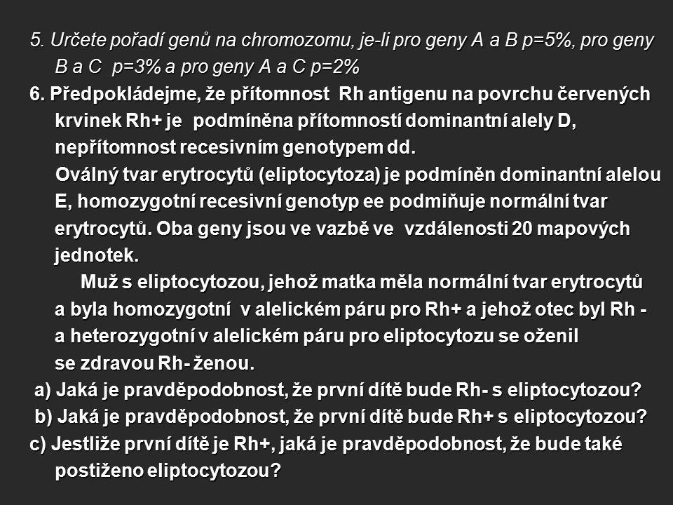 5. Určete pořadí genů na chromozomu, je-li pro geny A a B p=5%, pro geny B a C p=3% a pro geny A a C p=2% 6. Předpokládejme, že přítomnost Rh antigenu
