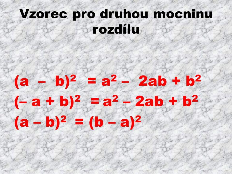 Vzorec pro druhou mocninu rozdílu (a – b) 2 = a 2 – 2ab + b 2 (– a + b) 2 = a 2 – 2ab + b 2 (a – b) 2 = (b – a) 2