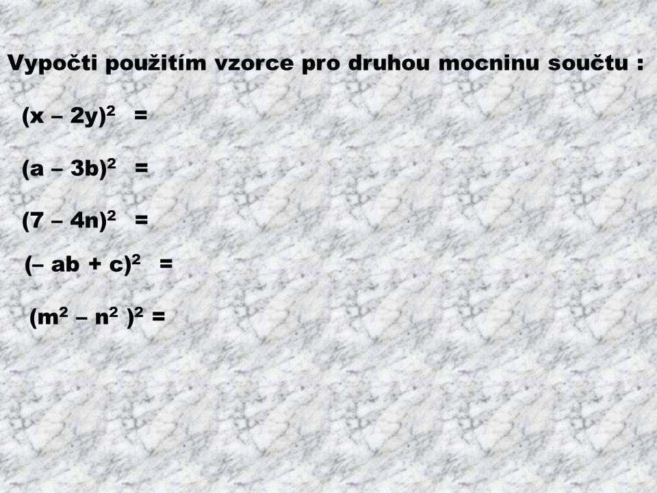 Vypočti použitím vzorce pro druhou mocninu součtu : (x – 2y) 2 = x 2 – 4xy + 4y 2 (a – 3b) 2 = a 2 – 6ab + 9b 2 (7 – 4n) 2 = 49 – 56n + 16n 2 (– ab + c) 2 = a 2 b 2 – 2abc + c 2 (m 2 – n 2 ) 2 = m 4 – 2m 2 n 2 + n 4