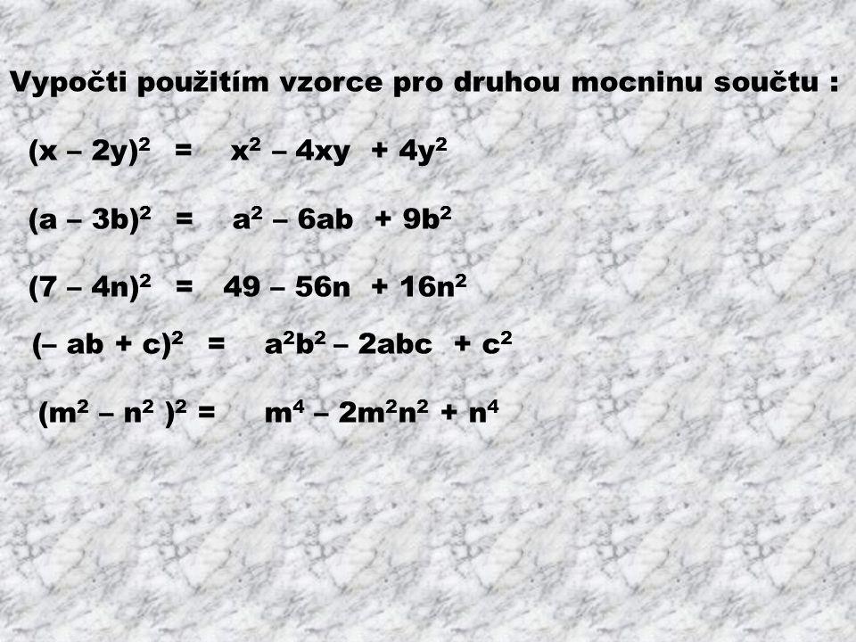 Vypočti použitím vzorce pro druhou mocninu součtu : (x – 2y) 2 = x 2 – 4xy + 4y 2 (a – 3b) 2 = a 2 – 6ab + 9b 2 (7 – 4n) 2 = 49 – 56n + 16n 2 (– ab +