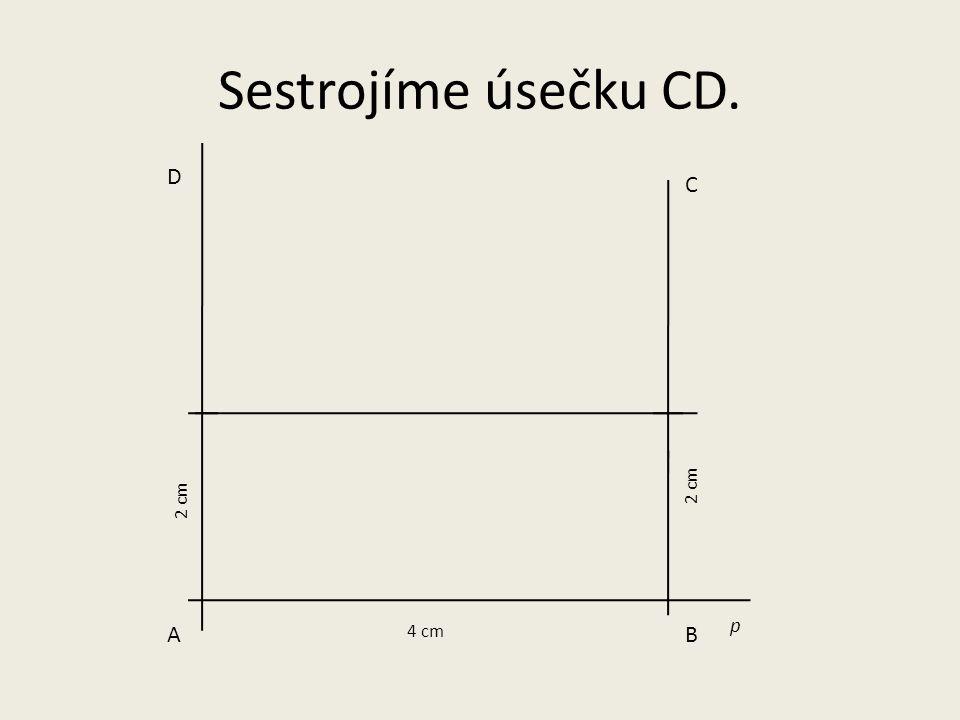 p AB 4 cm 2 cm D C Sestrojíme úsečku CD.