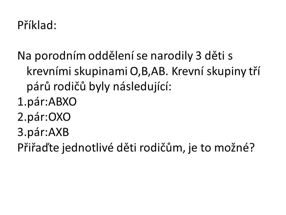 Příklad: Na porodním oddělení se narodily 3 děti s krevními skupinami O,B,AB. Krevní skupiny tří párů rodičů byly následující: 1.pár:ABXO 2.pár:OXO 3.