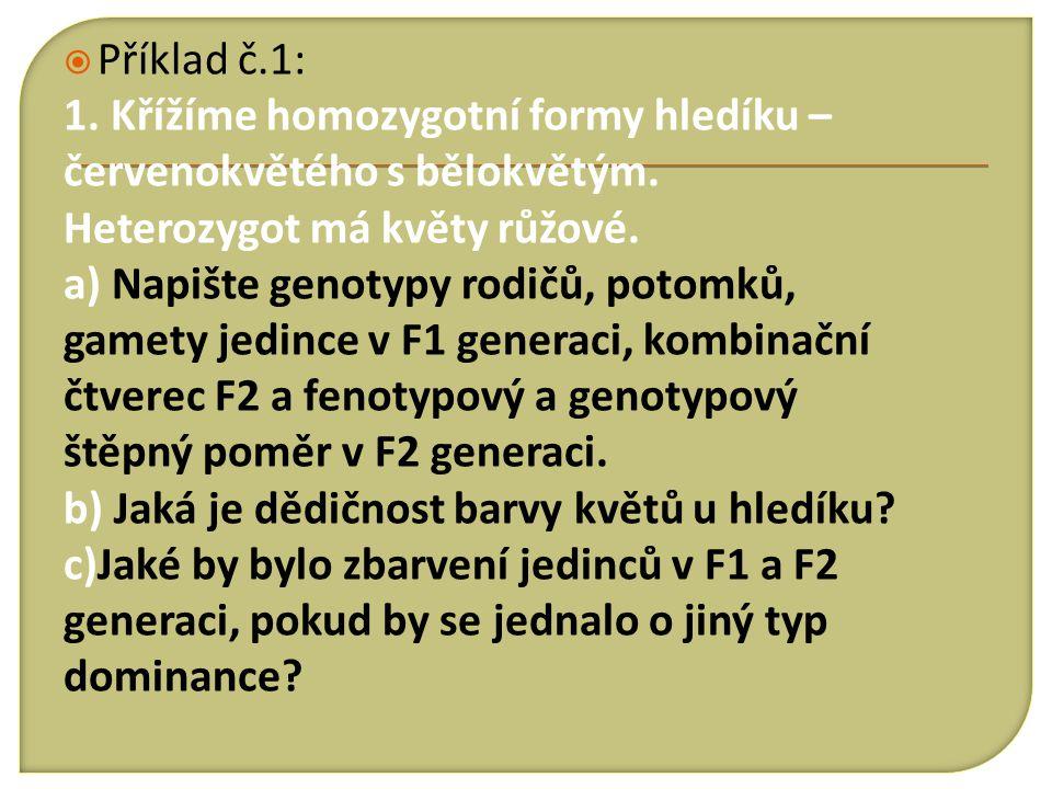  Příklad č.1: 1. Křížíme homozygotní formy hledíku – červenokvětého s bělokvětým. Heterozygot má květy růžové. a) Napište genotypy rodičů, potomků, g