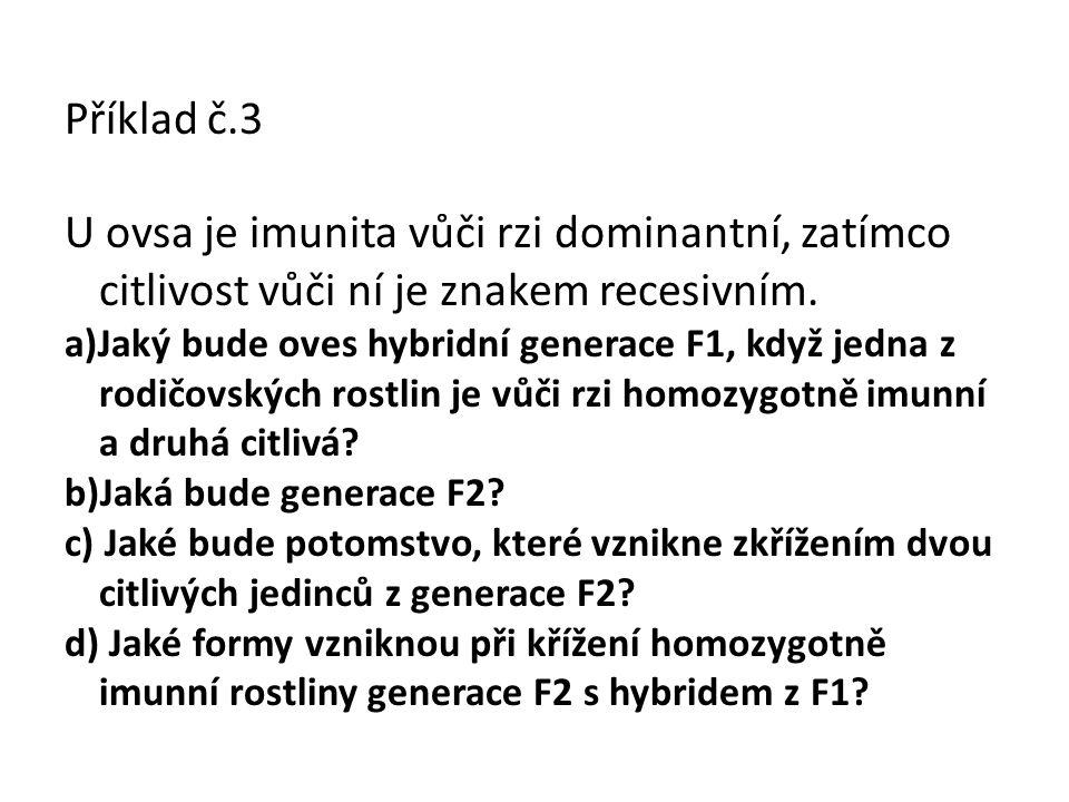 Příklad č.3 U ovsa je imunita vůči rzi dominantní, zatímco citlivost vůči ní je znakem recesivním. a)Jaký bude oves hybridní generace F1, když jedna z