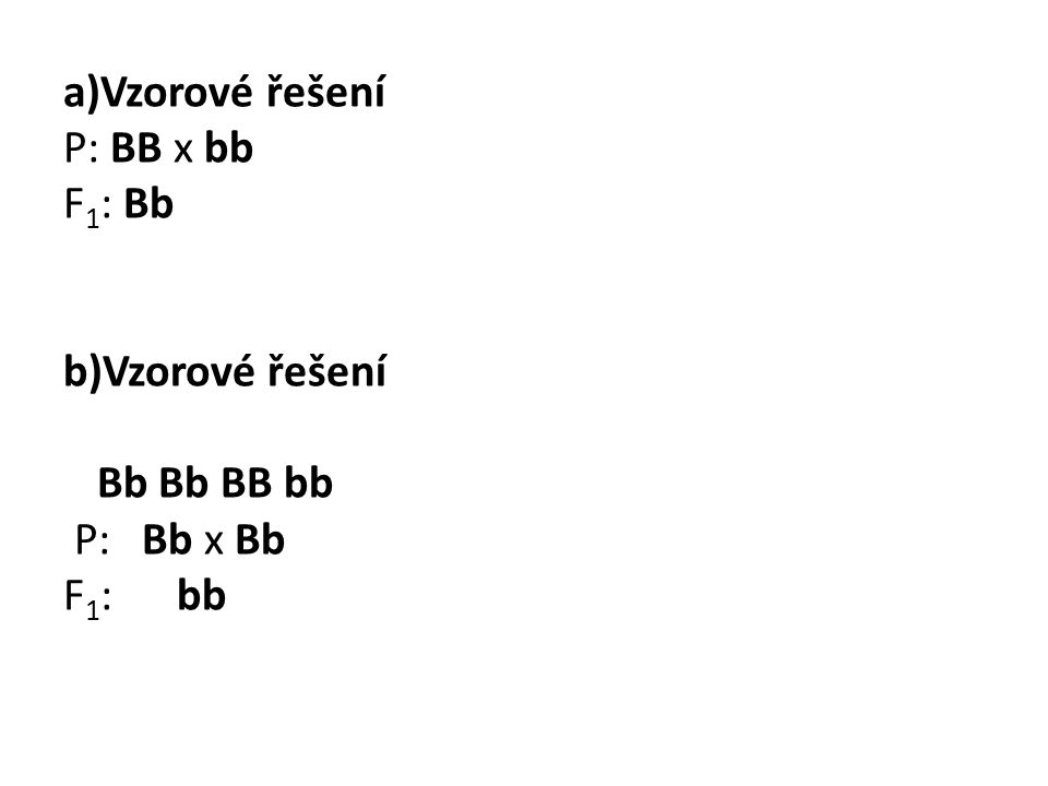 a)Vzorové řešení P: BB x bb F 1 : Bb b)Vzorové řešení Bb Bb BB bb P: Bb x Bb F 1 : bb