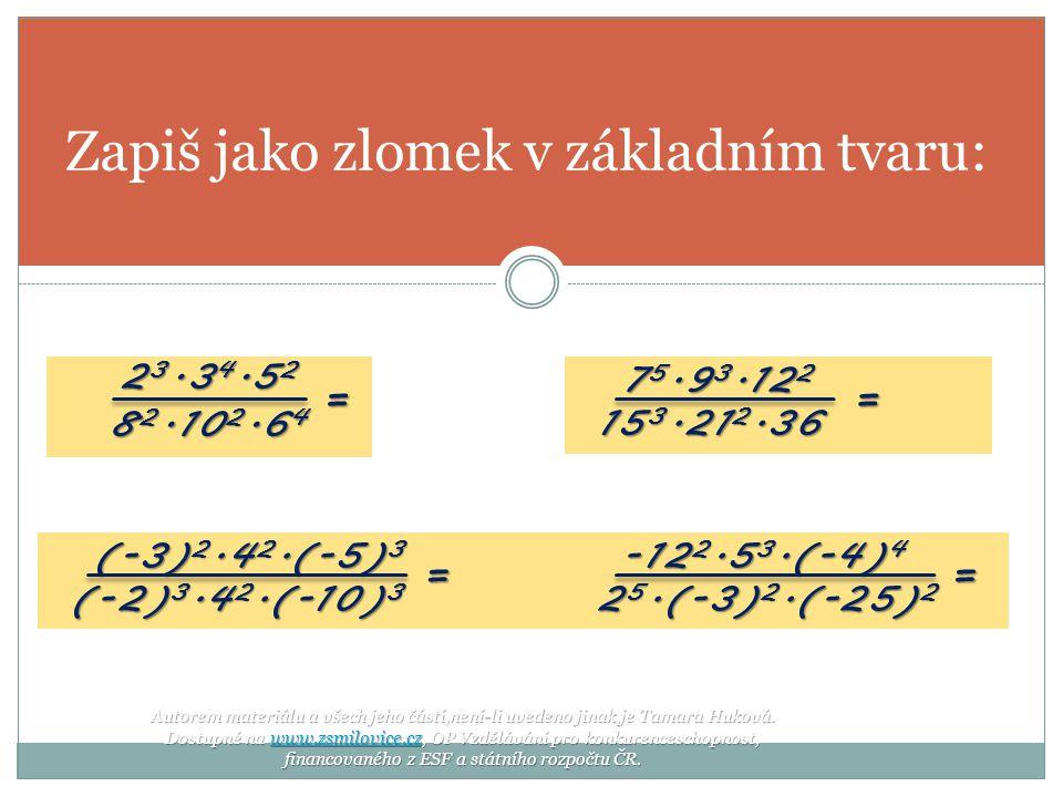 2 3.3 4.5 2 8 2.10 2.6 4 Zapiš jako zlomek v základním tvaru: = 7 5.9 3.12 2 7 5.9 3.12 2 15 3.21 2.36 15 3.21 2.36 = (-3) 2.4 2.(-5) 3 -12 2.5 3.(-4) 4 (-3) 2.4 2.(-5) 3 -12 2.5 3.(-4) 4 (-2) 3.4 2.(-10) 3 2 5.(-3) 2.(-25) 2 (-2) 3.4 2.(-10) 3 2 5.(-3) 2.(-25) 2== Autorem materiálu a všech jeho částí,není-li uvedeno jinak,je Tamara Huková.
