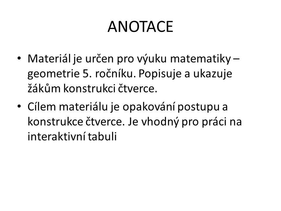 ANOTACE Materiál je určen pro výuku matematiky – geometrie 5. ročníku. Popisuje a ukazuje žákům konstrukci čtverce. Cílem materiálu je opakování postu