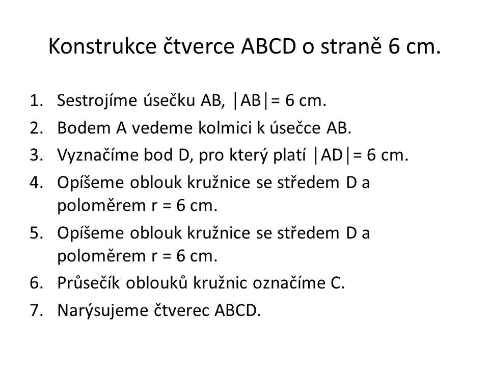 Konstrukce čtverce ABCD o straně 6 cm. 1.Sestrojíme úsečku AB, │AB│= 6 cm. 2.Bodem A vedeme kolmici k úsečce AB. 3.Vyznačíme bod D, pro který platí │A