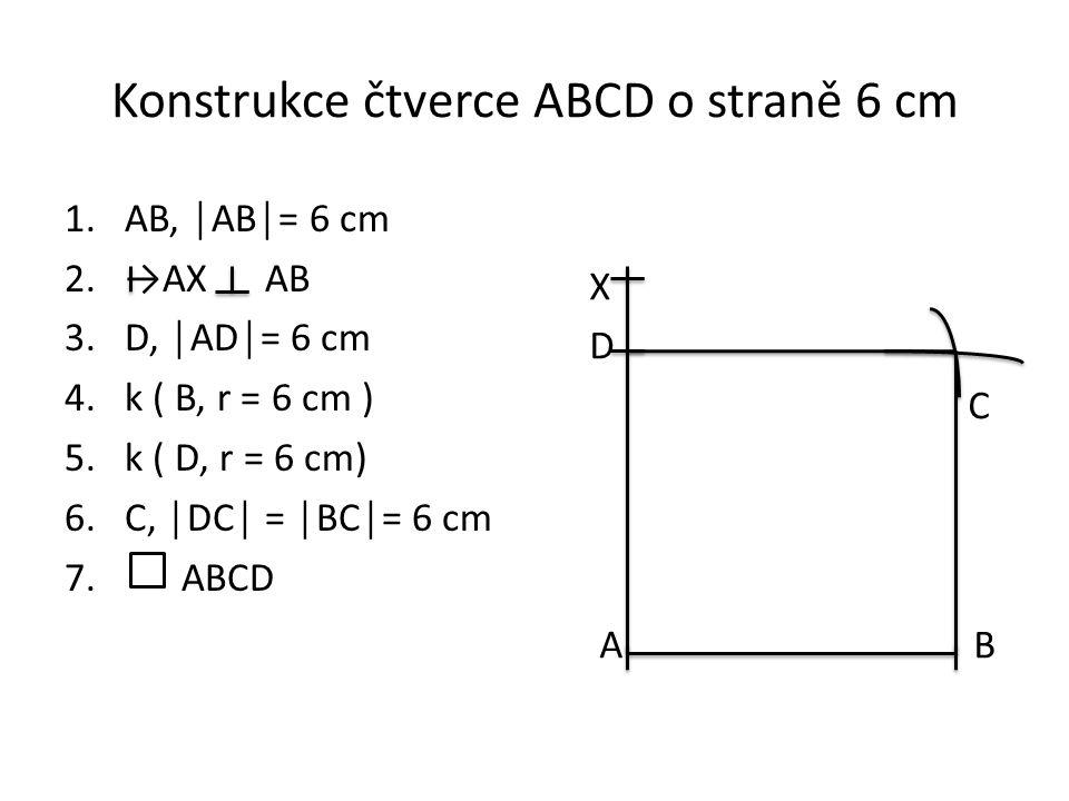 Konstrukce čtverce ABCD o straně 6 cm 1.AB, │AB│= 6 cm 2.→AX AB 3.D, │AD│= 6 cm 4.k ( B, r = 6 cm ) 5.k ( D, r = 6 cm) 6.C, │DC│ = │BC│= 6 cm 7. ABCD
