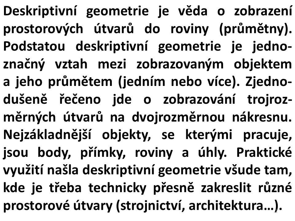 Deskriptivní geometrie je věda o zobrazení prostorových útvarů do roviny (průmětny). Podstatou deskriptivní geometrie je jedno- značný vztah mezi zobr