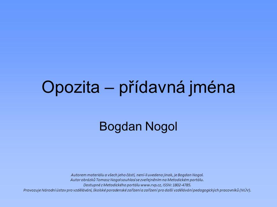Opozita – přídavná jména Bogdan Nogol Autorem materiálu a všech jeho částí, není-li uvedeno jinak, je Bogdan Nogol. Autor obrázků Tomasz Nogol souhlas