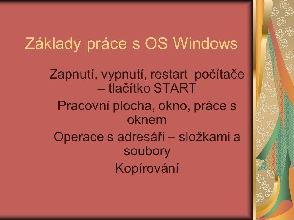 Základy práce s OS Windows Zapnutí, vypnutí, restart počítače – tlačítko START Pracovní plocha, okno, práce s oknem Operace s adresáři – složkami a soubory Kopírování