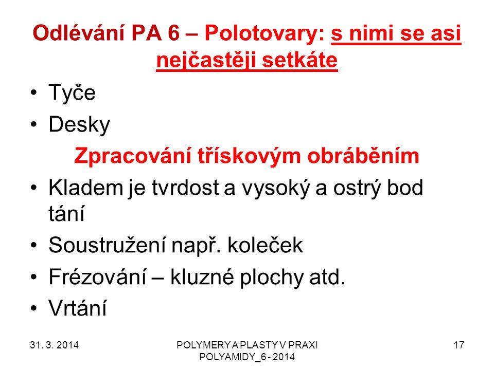 Odlévání PA 6 – Polotovary: s nimi se asi nejčastěji setkáte 31. 3. 2014POLYMERY A PLASTY V PRAXI POLYAMIDY_6 - 2014 17 Tyče Desky Zpracování třískový