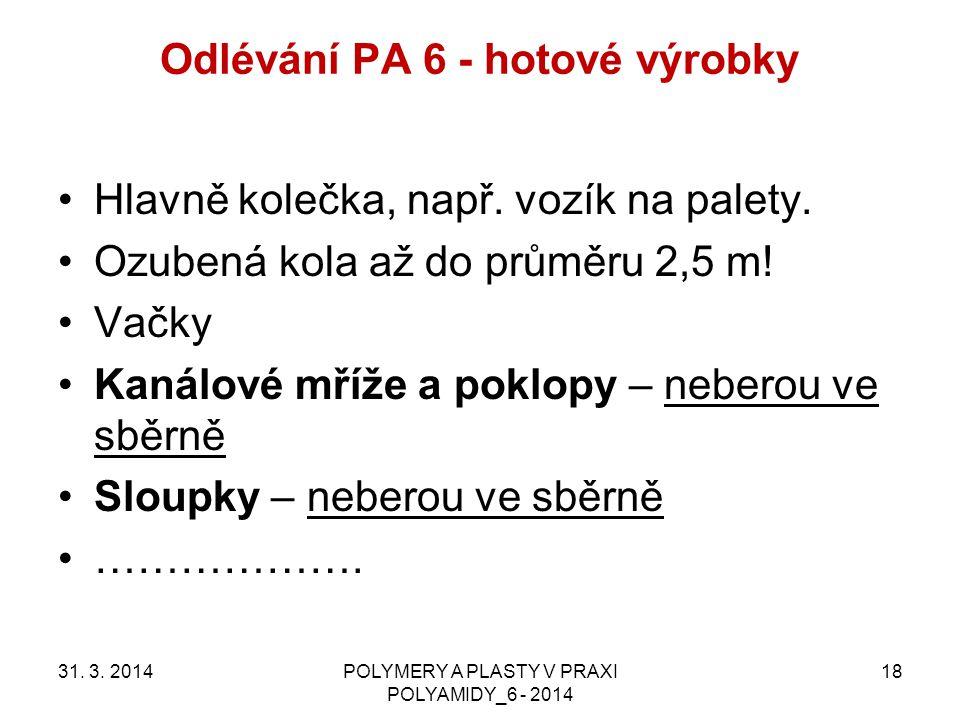 Odlévání PA 6 - hotové výrobky 31. 3. 2014POLYMERY A PLASTY V PRAXI POLYAMIDY_6 - 2014 18 Hlavně kolečka, např. vozík na palety. Ozubená kola až do pr