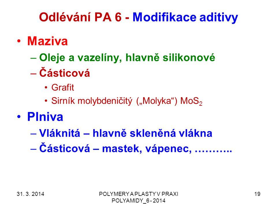 Odlévání PA 6 - Modifikace aditivy 31. 3. 2014POLYMERY A PLASTY V PRAXI POLYAMIDY_6 - 2014 19 Maziva –Oleje a vazelíny, hlavně silikonové –Částicová G
