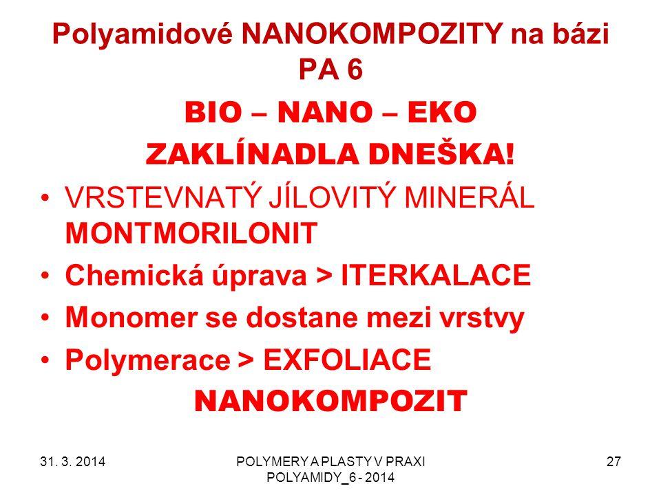 Polyamidové NANOKOMPOZITY na bázi PA 6 31. 3. 2014POLYMERY A PLASTY V PRAXI POLYAMIDY_6 - 2014 27 BIO – NANO – EKO ZAKLÍNADLA DNEŠKA! VRSTEVNATÝ JÍLOV