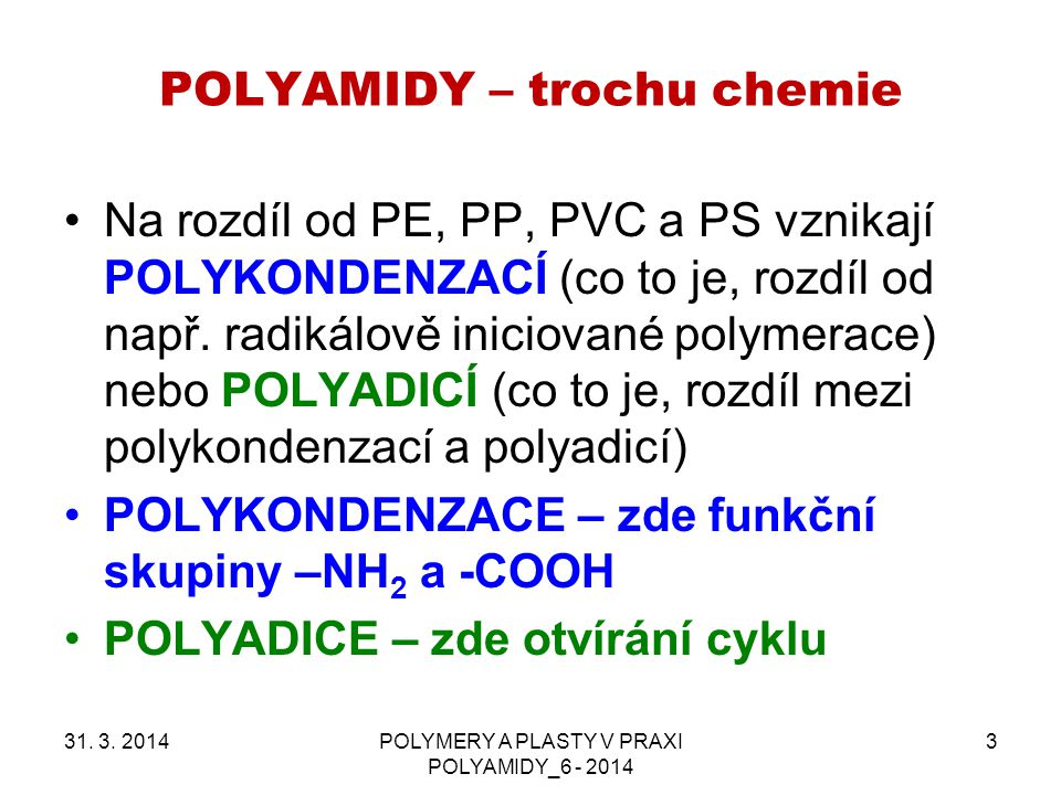 POLYAMIDY – trochu chemie 31. 3. 2014POLYMERY A PLASTY V PRAXI POLYAMIDY_6 - 2014 3 Na rozdíl od PE, PP, PVC a PS vznikají POLYKONDENZACÍ (co to je, r