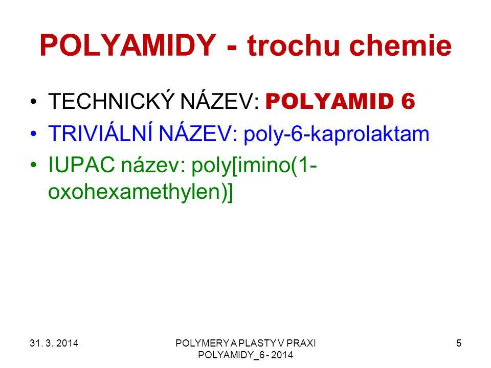 POLYAMIDY - trochu chemie TECHNICKÝ NÁZEV: POLYAMID 6 TRIVIÁLNÍ NÁZEV: poly-6-kaprolaktam IUPAC název: poly[imino(1- oxohexamethylen)] 31. 3. 2014POLY