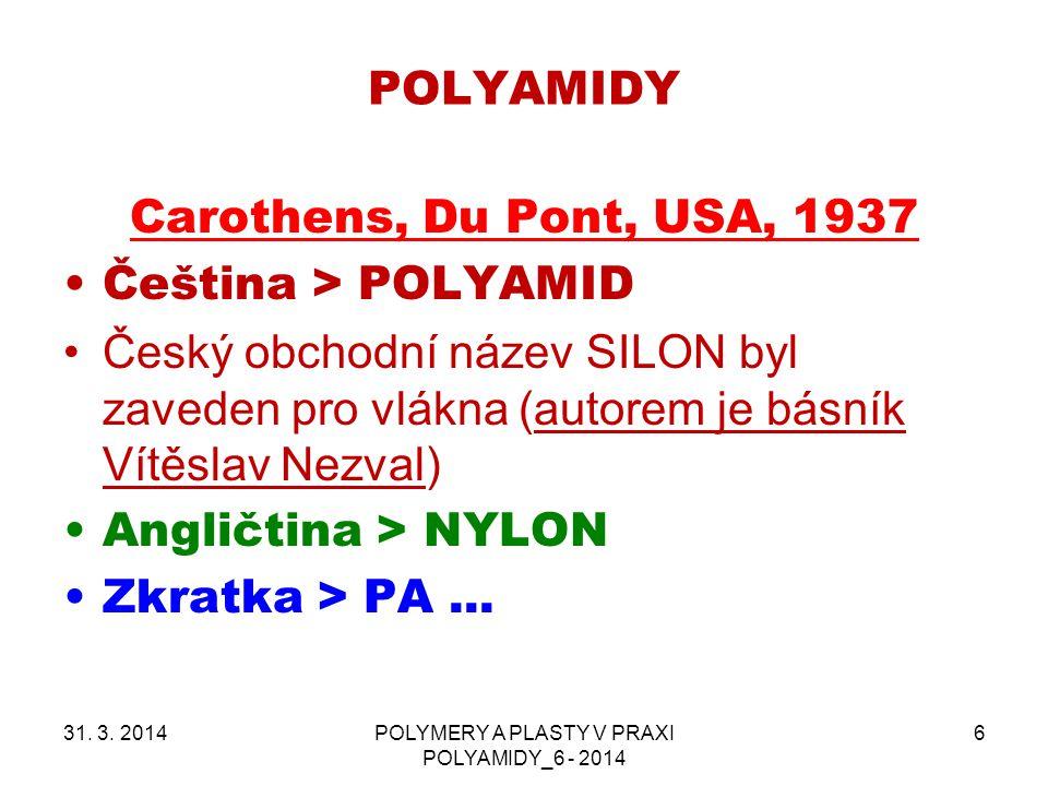 POLYAMIDY 31. 3. 2014POLYMERY A PLASTY V PRAXI POLYAMIDY_6 - 2014 6 Carothens, Du Pont, USA, 1937 Čeština > POLYAMID Český obchodní název SILON byl za