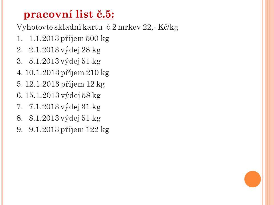 pracovní list č.5: Vyhotovte skladní kartu č.2 mrkev 22,- Kč/kg 1. 1.1.2013 příjem 500 kg 2. 2.1.2013 výdej 28 kg 3. 5.1.2013 výdej 51 kg 4. 10.1.2013