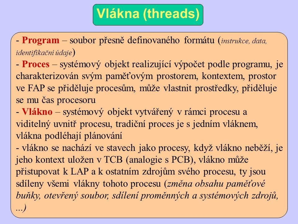 Vlákna (threads) - Program – soubor přesně definovaného formátu ( instrukce, data, identifikační údaje ) - Proces – systémový objekt realizující výpočet podle programu, je charakterizován svým paměťovým prostorem, kontextem, prostor ve FAP se přiděluje procesům, může vlastnit prostředky, přiděluje se mu čas procesoru - Vlákno – systémový objekt vytvářený v rámci procesu a viditelný uvnitř procesu, tradiční proces je s jedním vláknem, vlákna podléhají plánování - vlákno se nachází ve stavech jako procesy, když vlákno neběží, je jeho kontext uložen v TCB (analogie s PCB), vlákno může přistupovat k LAP a k ostatním zdrojům svého procesu, ty jsou sdíleny všemi vlákny tohoto procesu (změna obsahu paměťové buňky, otevřený soubor, sdílení proměnných a systémových zdrojů,...)