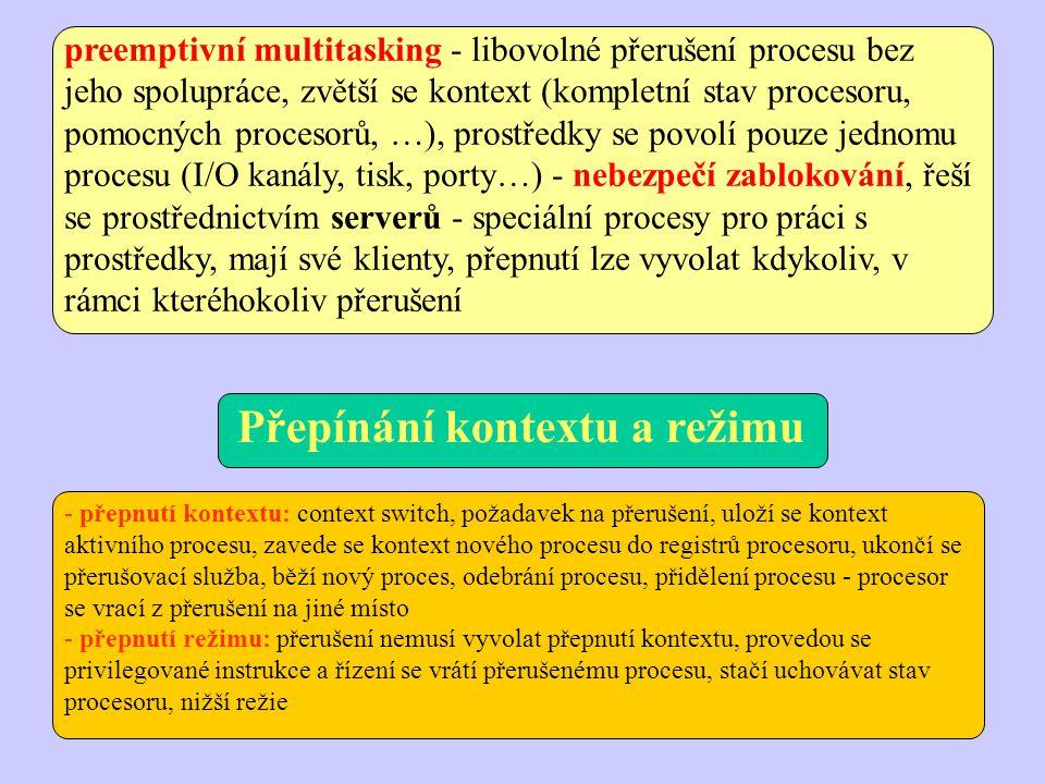 preemptivní multitasking - libovolné přerušení procesu bez jeho spolupráce, zvětší se kontext (kompletní stav procesoru, pomocných procesorů, …), prostředky se povolí pouze jednomu procesu (I/O kanály, tisk, porty…) - nebezpečí zablokování, řeší se prostřednictvím serverů - speciální procesy pro práci s prostředky, mají své klienty, přepnutí lze vyvolat kdykoliv, v rámci kteréhokoliv přerušení - přepnutí kontextu: context switch, požadavek na přerušení, uloží se kontext aktivního procesu, zavede se kontext nového procesu do registrů procesoru, ukončí se přerušovací služba, běží nový proces, odebrání procesu, přidělení procesu - procesor se vrací z přerušení na jiné místo - přepnutí režimu: přerušení nemusí vyvolat přepnutí kontextu, provedou se privilegované instrukce a řízení se vrátí přerušenému procesu, stačí uchovávat stav procesoru, nižší režie Přepínání kontextu a režimu
