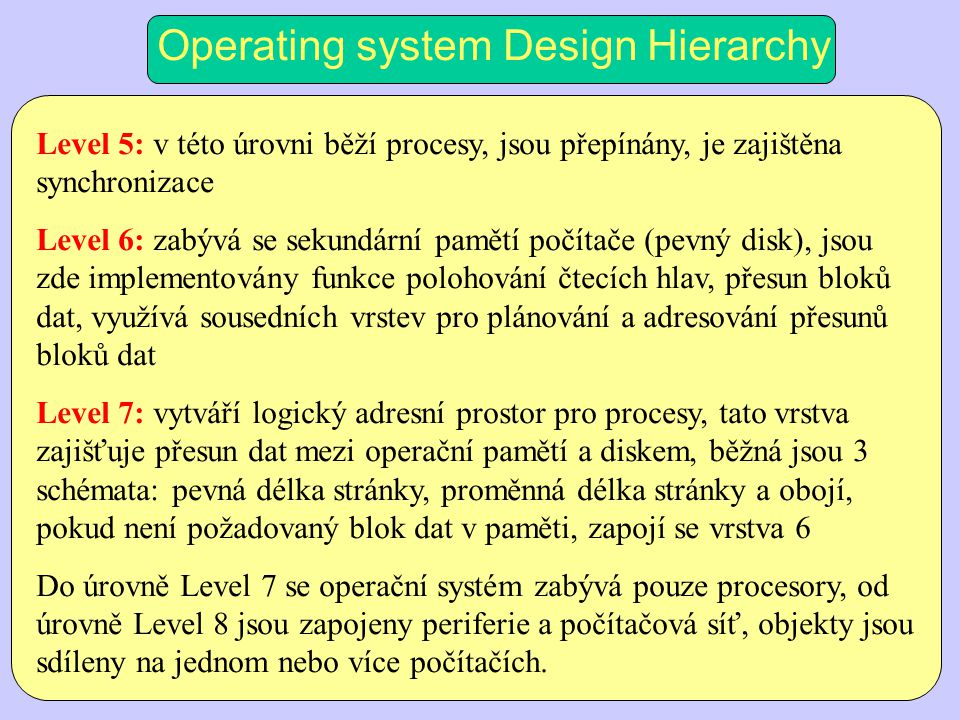 Operating system Design Hierarchy Level 5: v této úrovni běží procesy, jsou přepínány, je zajištěna synchronizace Level 6: zabývá se sekundární pamětí počítače (pevný disk), jsou zde implementovány funkce polohování čtecích hlav, přesun bloků dat, využívá sousedních vrstev pro plánování a adresování přesunů bloků dat Level 7: vytváří logický adresní prostor pro procesy, tato vrstva zajišťuje přesun dat mezi operační pamětí a diskem, běžná jsou 3 schémata: pevná délka stránky, proměnná délka stránky a obojí, pokud není požadovaný blok dat v paměti, zapojí se vrstva 6 Do úrovně Level 7 se operační systém zabývá pouze procesory, od úrovně Level 8 jsou zapojeny periferie a počítačová síť, objekty jsou sdíleny na jednom nebo více počítačích.