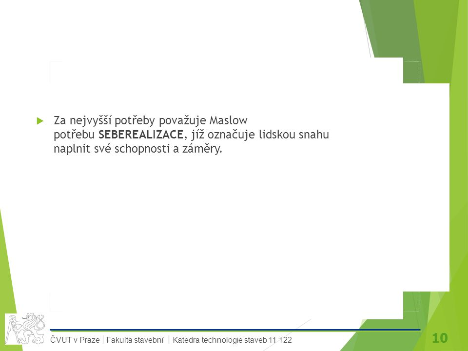 10 ČVUT v Praze Fakulta stavební Katedra technologie staveb 11 122 II  Za nejvyšší potřeby považuje Maslow potřebu SEBEREALIZACE, jíž označuje lidskou snahu naplnit své schopnosti a záměry.