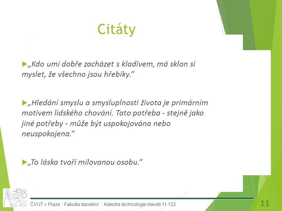 """11 ČVUT v Praze Fakulta stavební Katedra technologie staveb 11 122 II Citáty  """"Kdo umí dobře zacházet s kladivem, má sklon si myslet, že všechno jsou hřebíky.  """"Hledání smyslu a smysluplnosti života je primárním motivem lidského chování."""