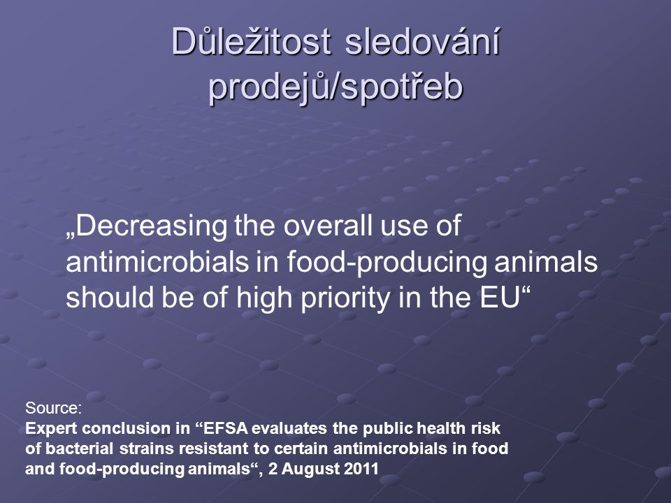 "Důležitost sledování prodejů/spotřeb ""Decreasing the overall use of antimicrobials in food-producing animals should be of high priority in the EU Source: Expert conclusion in EFSA evaluates the public health risk of bacterial strains resistant to certain antimicrobials in food and food-producing animals , 2 August 2011"