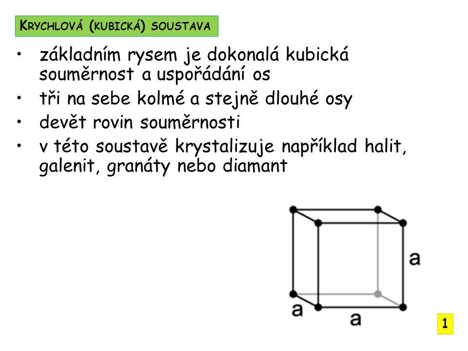 základním rysem je dokonalá kubická souměrnost a uspořádání os tři na sebe kolmé a stejně dlouhé osy devět rovin souměrnosti v této soustavě krystalizuje například halit, galenit, granáty nebo diamant K RYCHLOVÁ ( KUBICKÁ ) SOUSTAVA 1