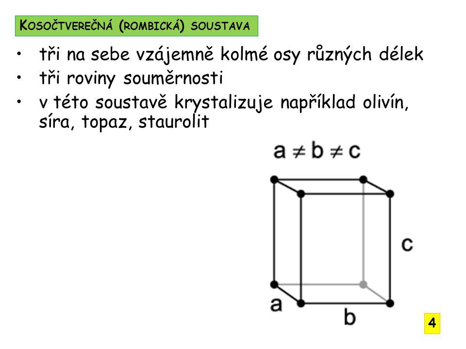 tři na sebe vzájemně kolmé osy různých délek tři roviny souměrnosti v této soustavě krystalizuje například olivín, síra, topaz, staurolit K OSOČTVEREČNÁ ( ROMBICKÁ ) SOUSTAVA 4