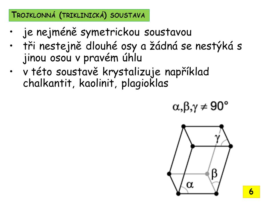 je nejméně symetrickou soustavou tři nestejně dlouhé osy a žádná se nestýká s jinou osou v pravém úhlu v této soustavě krystalizuje například chalkantit, kaolinit, plagioklas T ROJKLONNÁ ( TRIKLINICKÁ ) SOUSTAVA 6