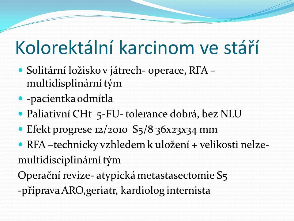 Kolorektální karcinom ve stáří Solitární ložisko v játrech- operace, RFA – multidisplinární tým -pacientka odmítla Paliativní CHt 5-FU- tolerance dobrá, bez NLU Efekt progrese 12/2010 S5/8 36x23x34 mm RFA –technicky vzhledem k uložení + velikosti nelze- multidisciplinární tým Operační revize- atypická metastasectomie S5 -příprava ARO,geriatr, kardiolog internista