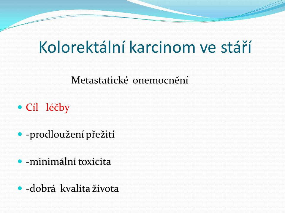 Kolorektální karcinom ve stáří Chemoterapie prodlužuje přežití 5-fluorouracil –kontinuálně Oxaliplatina –redukce dávky Capecitabin -riziko kardiotoxicity (perorální, amulantní podání) přerušované podávání, udržovací léčba