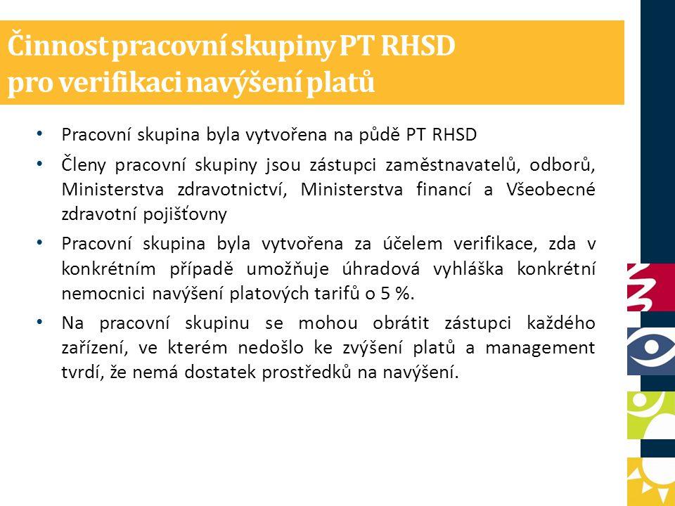 Činnost pracovní skupiny PT RHSD pro verifikaci navýšení platů Pracovní skupina byla vytvořena na půdě PT RHSD Členy pracovní skupiny jsou zástupci zaměstnavatelů, odborů, Ministerstva zdravotnictví, Ministerstva financí a Všeobecné zdravotní pojišťovny Pracovní skupina byla vytvořena za účelem verifikace, zda v konkrétním případě umožňuje úhradová vyhláška konkrétní nemocnici navýšení platových tarifů o 5 %.