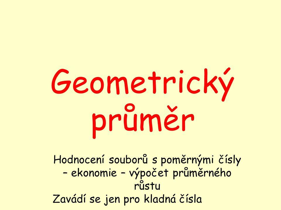 Geometrický průměr Hodnocení souborů s poměrnými čísly – ekonomie – výpočet průměrného růstu Zavádí se jen pro kladná čísla