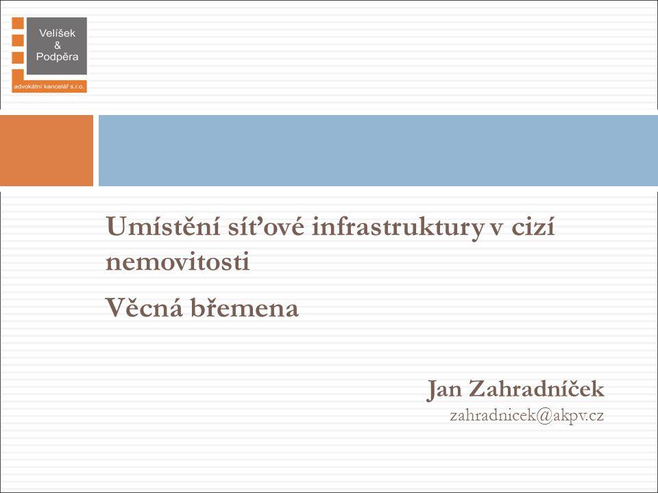 Umístění síťové infrastruktury v cizí nemovitosti Věcná břemena Jan Zahradníček zahradnicek@akpv.cz