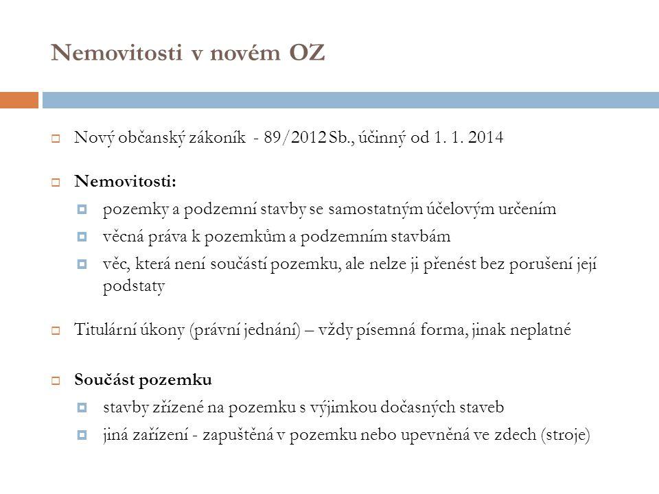 Nemovitosti v novém OZ  Nový občanský zákoník - 89/2012 Sb., účinný od 1. 1. 2014  Nemovitosti:  pozemky a podzemní stavby se samostatným účelovým