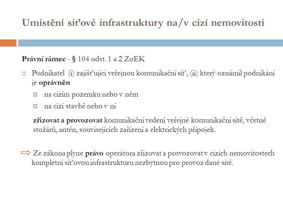 Umístění síťové infrastruktury na/v cizí nemovitosti Právní rámec - § 104 odst. 1 a 2 ZoEK  Podnikatel (i) zajišťující veřejnou komunikační síť, (ii)