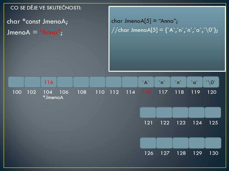 "char *const JmenoA; JmenoA = ""Anna""; 116`A``n` `a``\0` 100102104106108110112114116117118119120 121122123124125 126127128129130 char JmenoA[5] = ""Anna"""
