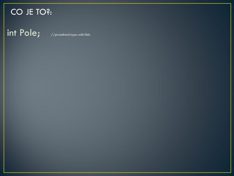 int Pole; //proměnná typu celé číslo CO JE TO?: