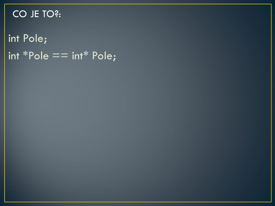int Pole; int *Pole == int* Pole; CO JE TO?: