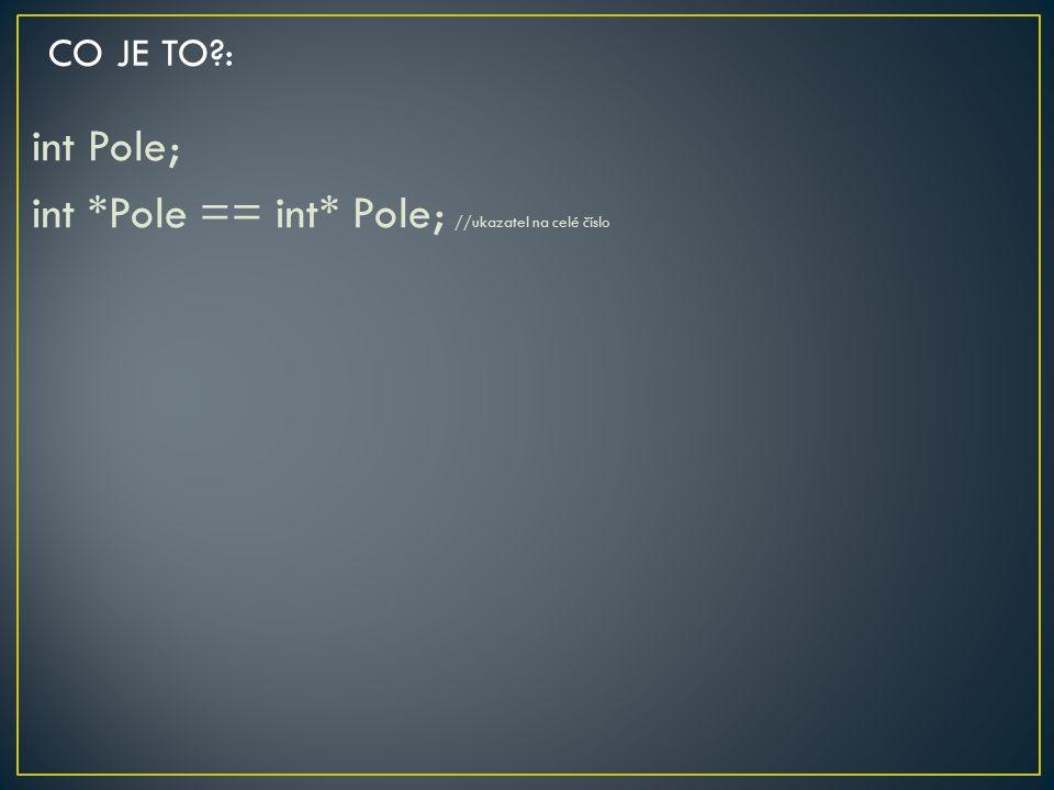 int Pole; int *Pole == int* Pole; //ukazatel na celé číslo CO JE TO?: